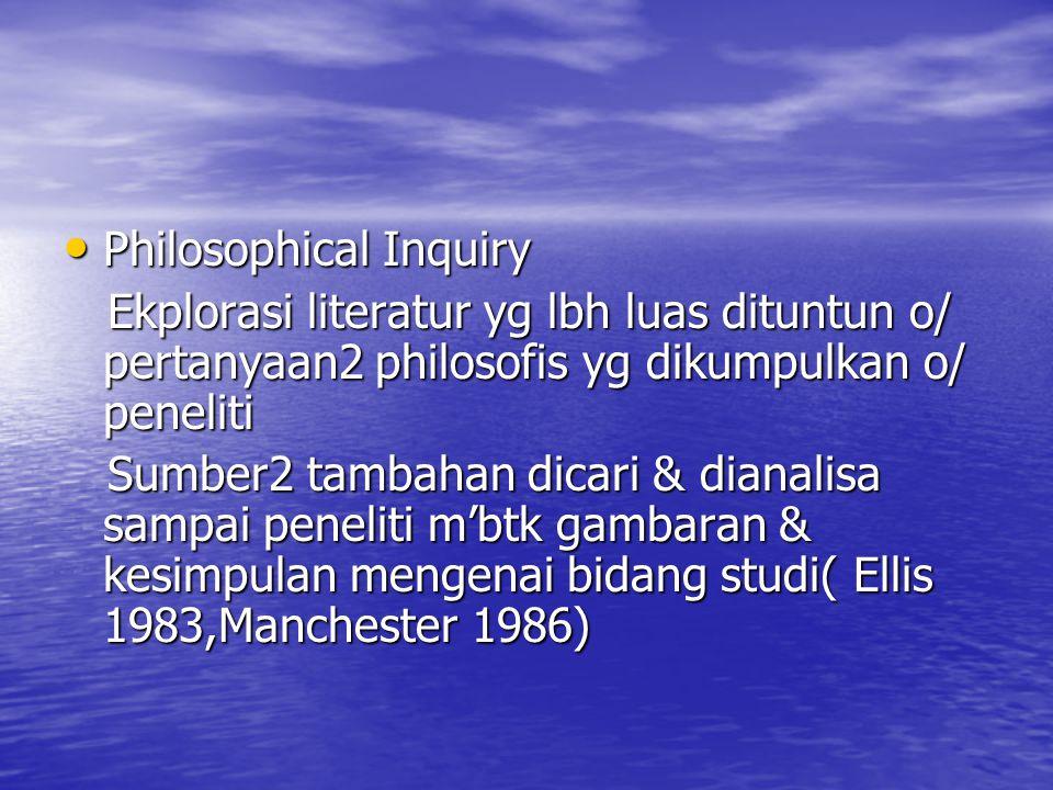 Philosophical Inquiry Philosophical Inquiry Ekplorasi literatur yg lbh luas dituntun o/ pertanyaan2 philosofis yg dikumpulkan o/ peneliti Ekplorasi li