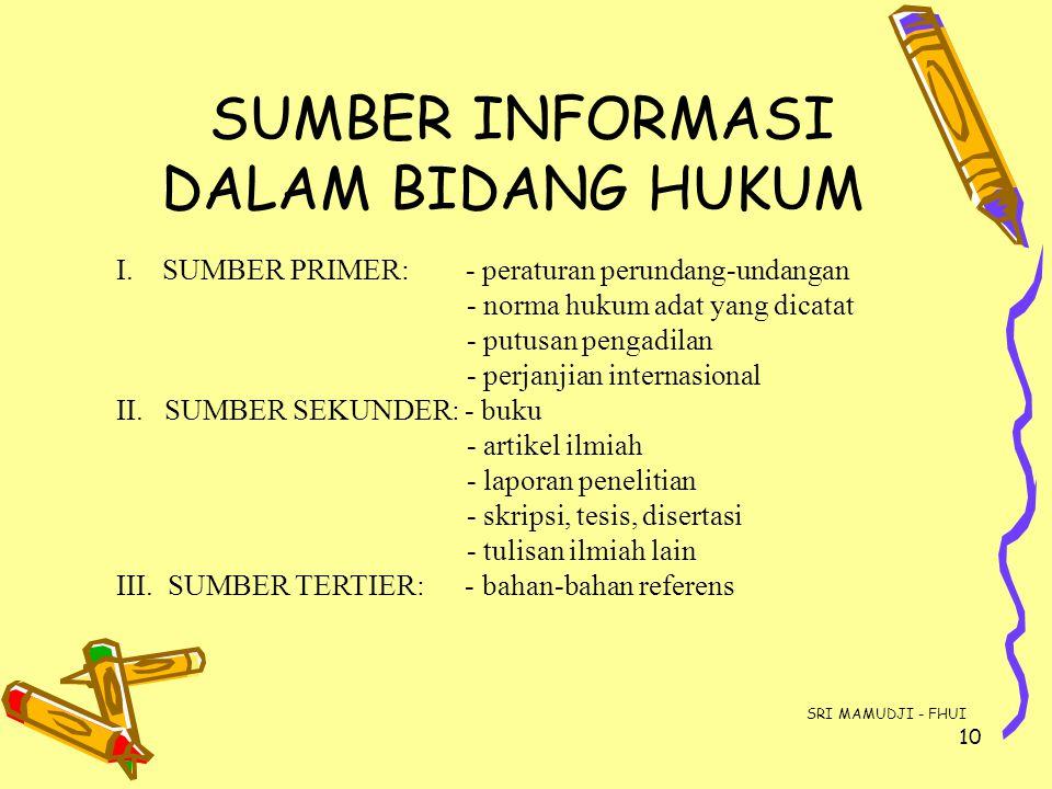 10 SUMBER INFORMASI DALAM BIDANG HUKUM I. SUMBER PRIMER: - peraturan perundang-undangan - norma hukum adat yang dicatat - putusan pengadilan - perjanj