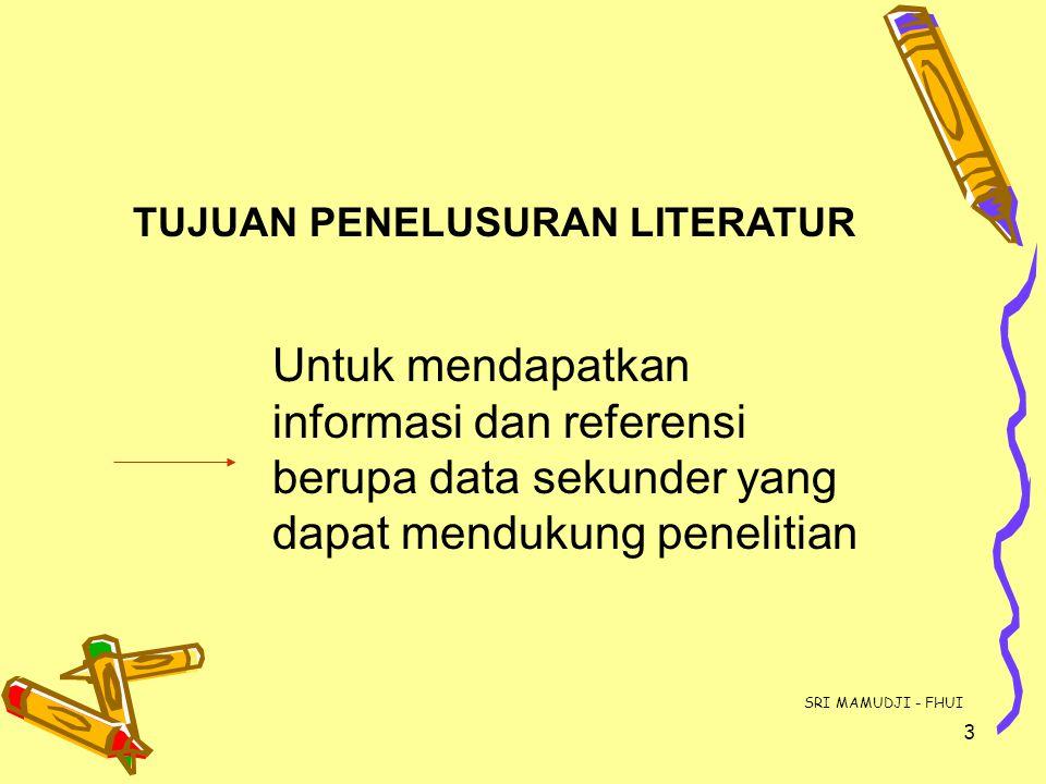 3 TUJUAN PENELUSURAN LITERATUR Untuk mendapatkan informasi dan referensi berupa data sekunder yang dapat mendukung penelitian SRI MAMUDJI - FHUI