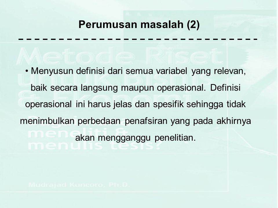 Perumusan masalah (2) Menyusun definisi dari semua variabel yang relevan, baik secara langsung maupun operasional. Definisi operasional ini harus jela