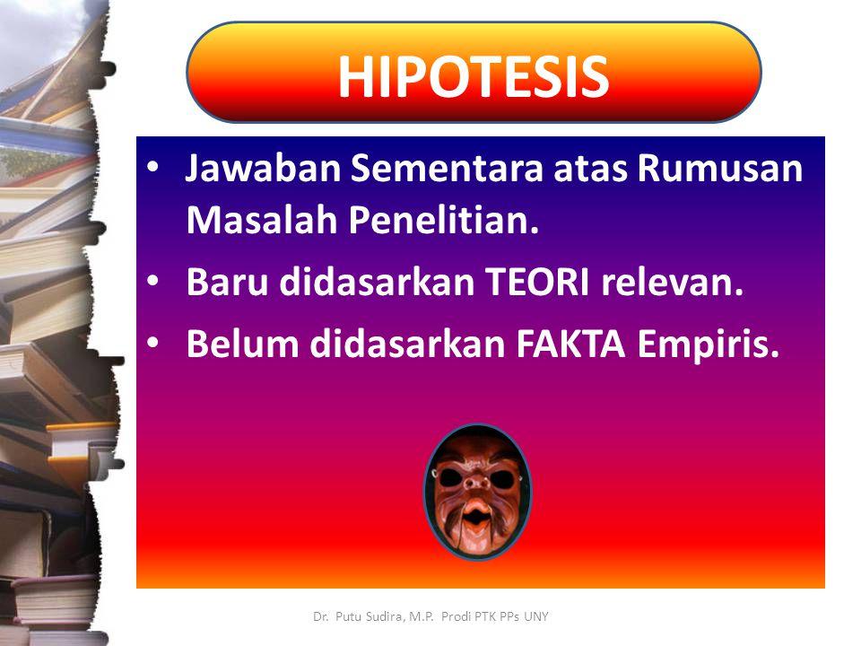 HIPOTESIS Dr. Putu Sudira, M.P. Prodi PTK PPs UNY Jawaban Sementara atas Rumusan Masalah Penelitian. Baru didasarkan TEORI relevan. Belum didasarkan F
