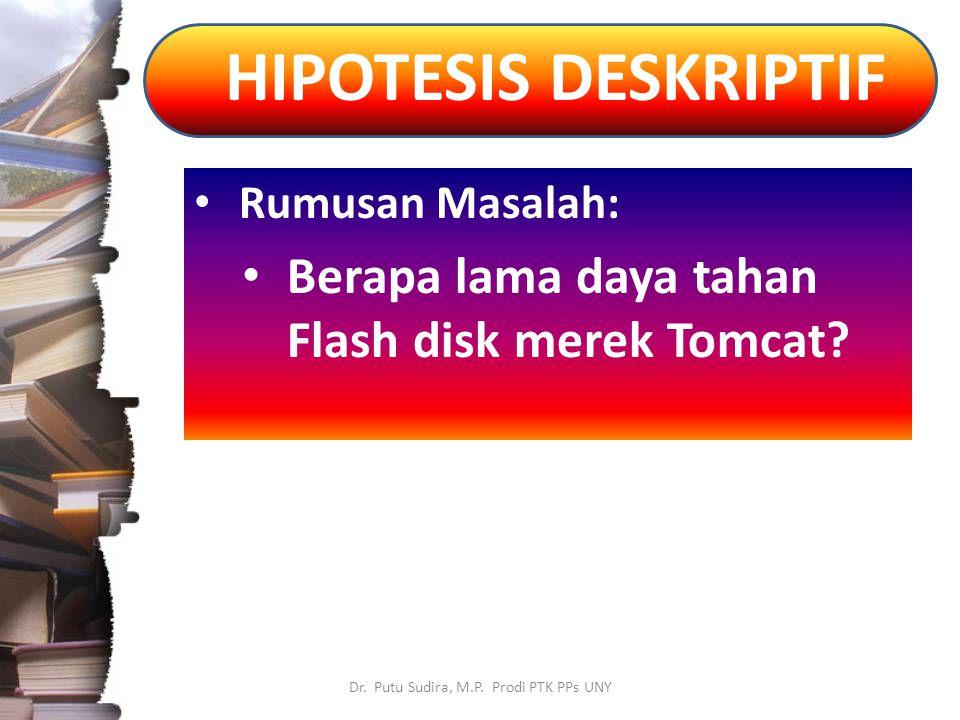 HIPOTESIS DESKRIPTIF Dr. Putu Sudira, M.P. Prodi PTK PPs UNY Rumusan Masalah: Berapa lama daya tahan Flash disk merek Tomcat?