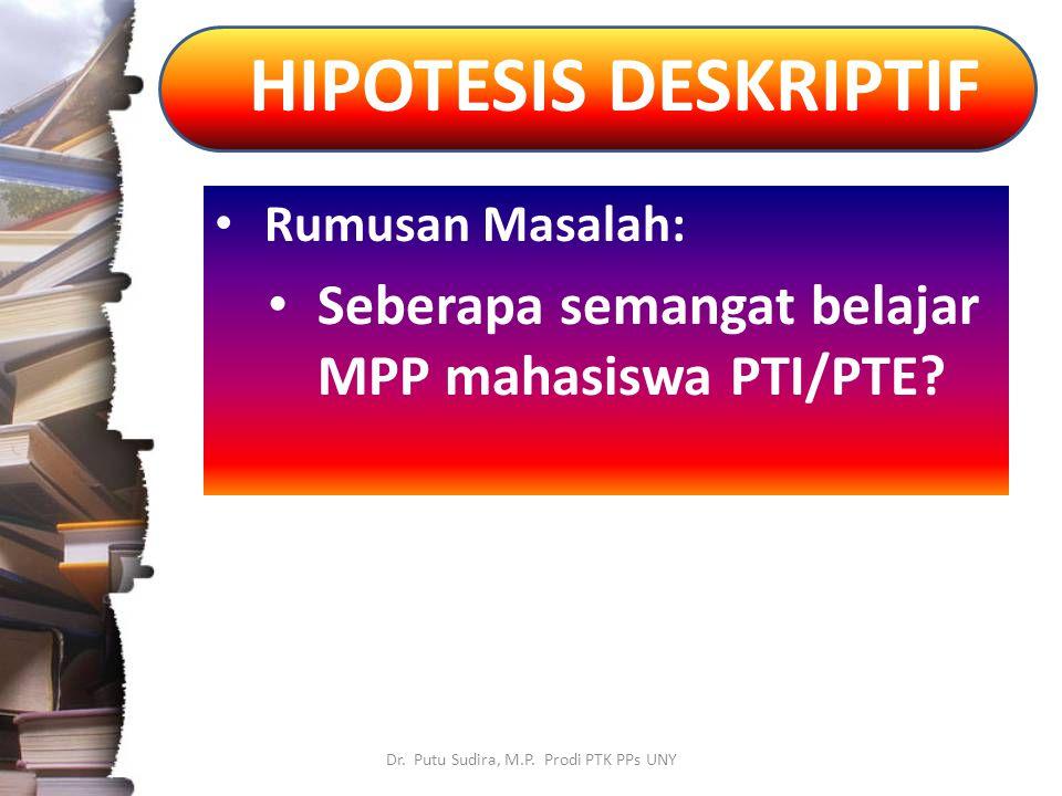 HIPOTESIS DESKRIPTIF Dr. Putu Sudira, M.P. Prodi PTK PPs UNY Rumusan Masalah: Seberapa semangat belajar MPP mahasiswa PTI/PTE?