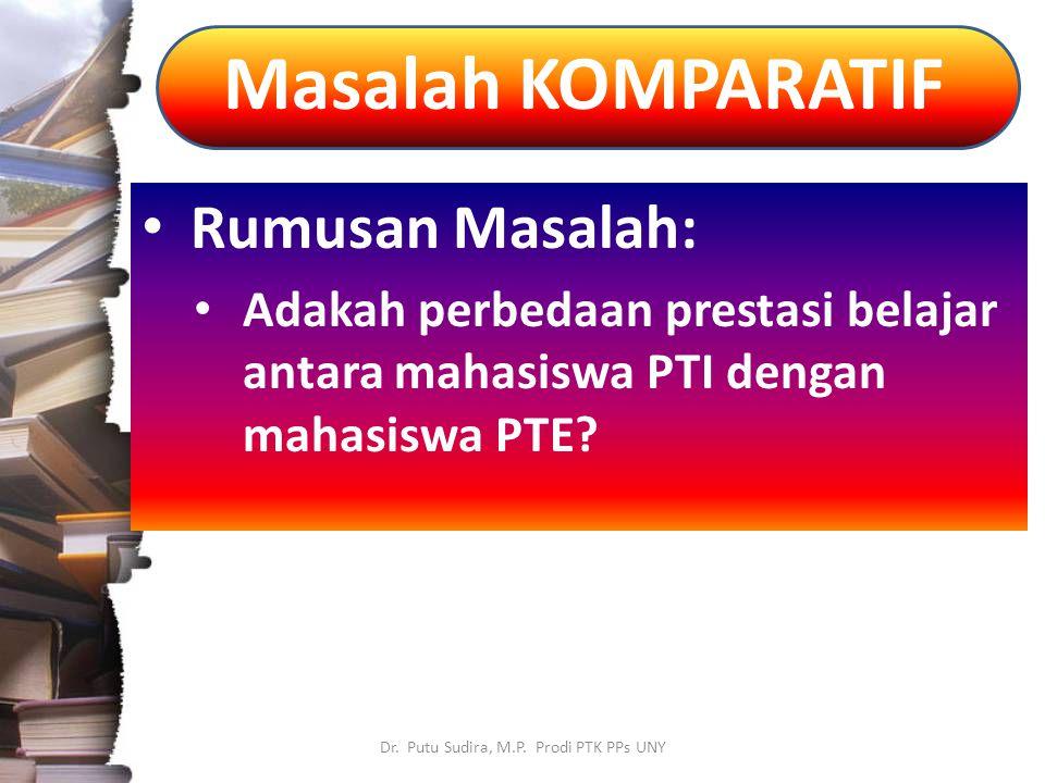 Masalah KOMPARATIF Dr. Putu Sudira, M.P. Prodi PTK PPs UNY Rumusan Masalah: Adakah perbedaan prestasi belajar antara mahasiswa PTI dengan mahasiswa PT