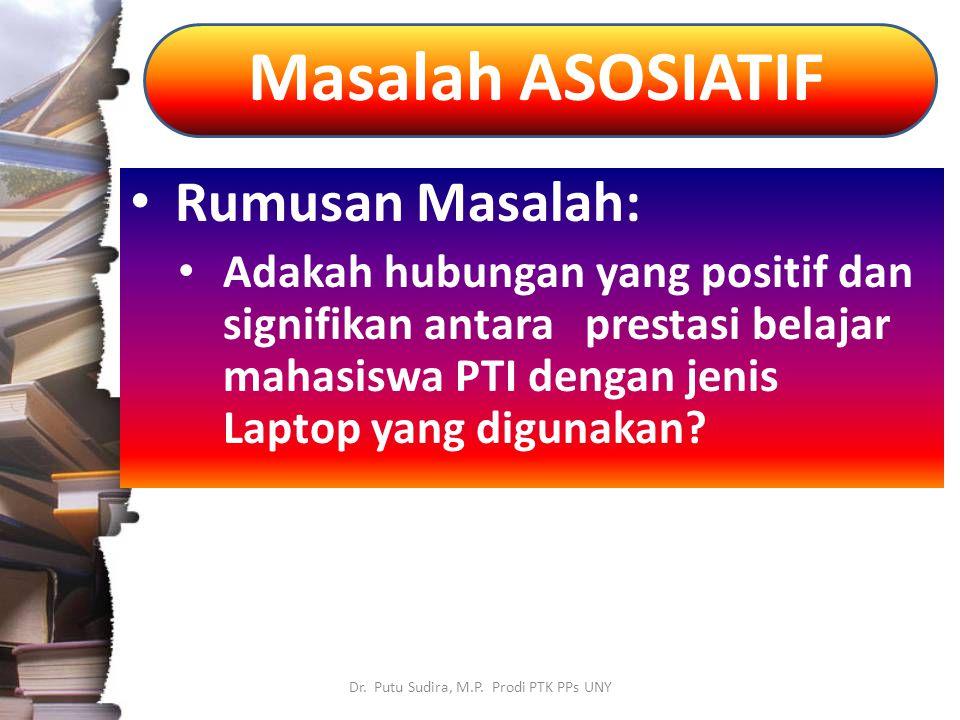 Masalah ASOSIATIF Dr. Putu Sudira, M.P. Prodi PTK PPs UNY Rumusan Masalah: Adakah hubungan yang positif dan signifikan antara prestasi belajar mahasis