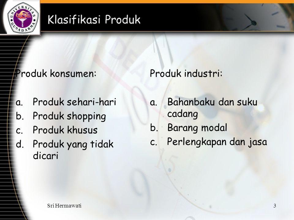 Sri Hermawati3 Klasifikasi Produk Produk konsumen: a.Produk sehari-hari b.Produk shopping c.Produk khusus d.Produk yang tidak dicari Produk industri: a.Bahanbaku dan suku cadang b.Barang modal c.Perlengkapan dan jasa