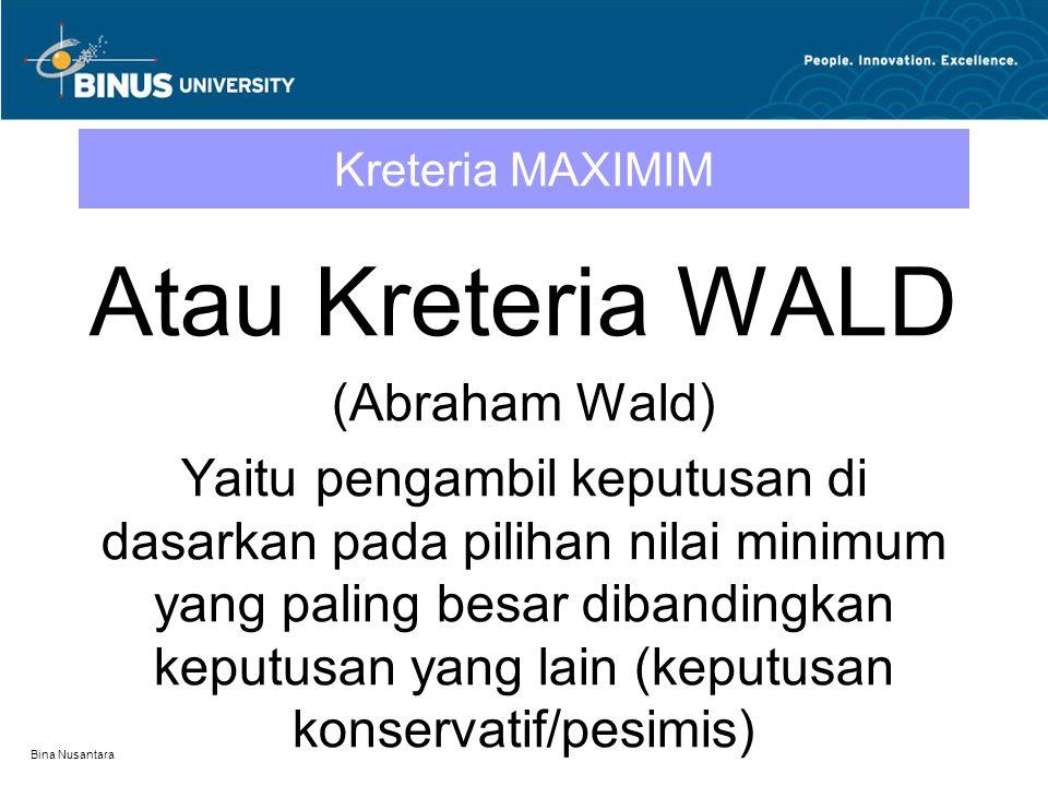 Bina Nusantara Kreteria MAXIMIM Atau Kreteria WALD (Abraham Wald) Yaitu pengambil keputusan di dasarkan pada pilihan nilai minimum yang paling besar d
