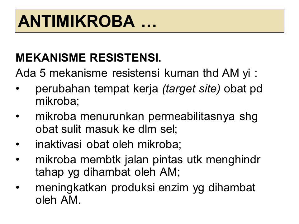 ANTIMIKROBA … MEKANISME RESISTENSI. Ada 5 mekanisme resistensi kuman thd AM yi : perubahan tempat kerja (target site) obat pd mikroba; mikroba menurun