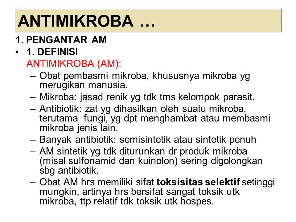 ANTIMIKROBA … 1. PENGANTAR AM 1. DEFINISI ANTIMIKROBA (AM): –Obat pembasmi mikroba, khususnya mikroba yg merugikan manusia. –Mikroba: jasad renik yg t
