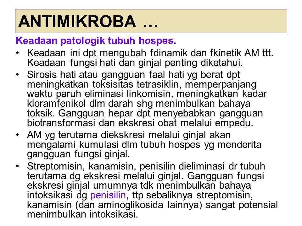 ANTIMIKROBA … Keadaan patologik tubuh hospes. Keadaan ini dpt mengubah fdinamik dan fkinetik AM ttt. Keadaan fungsi hati dan ginjal penting diketahui.