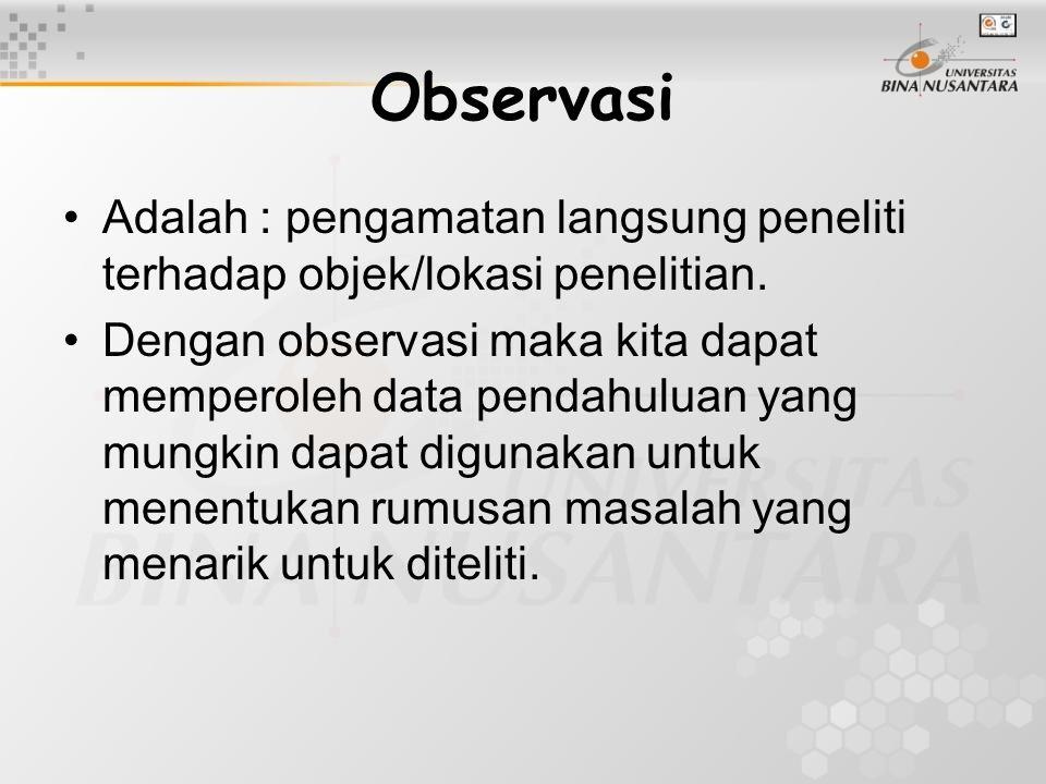 Observasi Adalah : pengamatan langsung peneliti terhadap objek/lokasi penelitian. Dengan observasi maka kita dapat memperoleh data pendahuluan yang mu