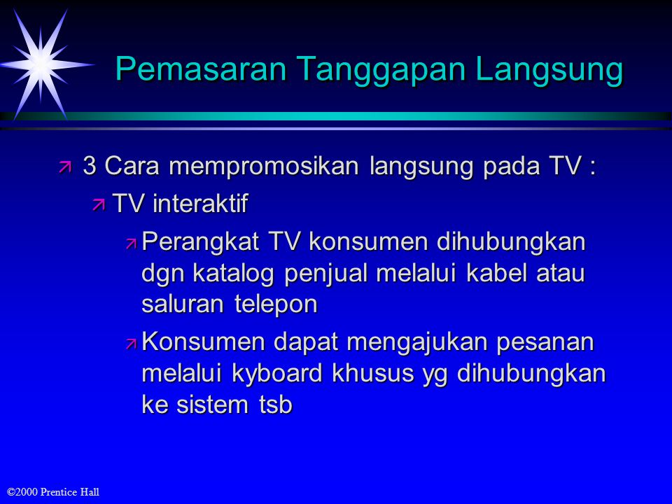 ©2000 Prentice Hall Pemasaran Tanggapan Langsung ä 3 Cara mempromosikan langsung pada TV : ä TV interaktif ä Perangkat TV konsumen dihubungkan dgn kat