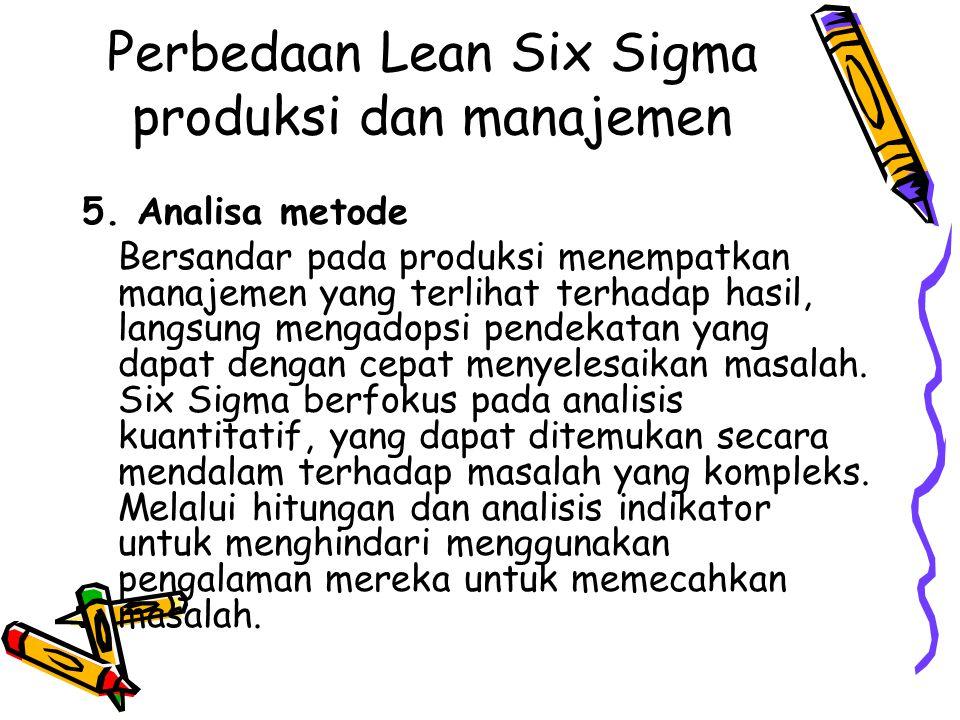Perbedaan Lean Six Sigma produksi dan manajemen 5. Analisa metode Bersandar pada produksi menempatkan manajemen yang terlihat terhadap hasil, langsung