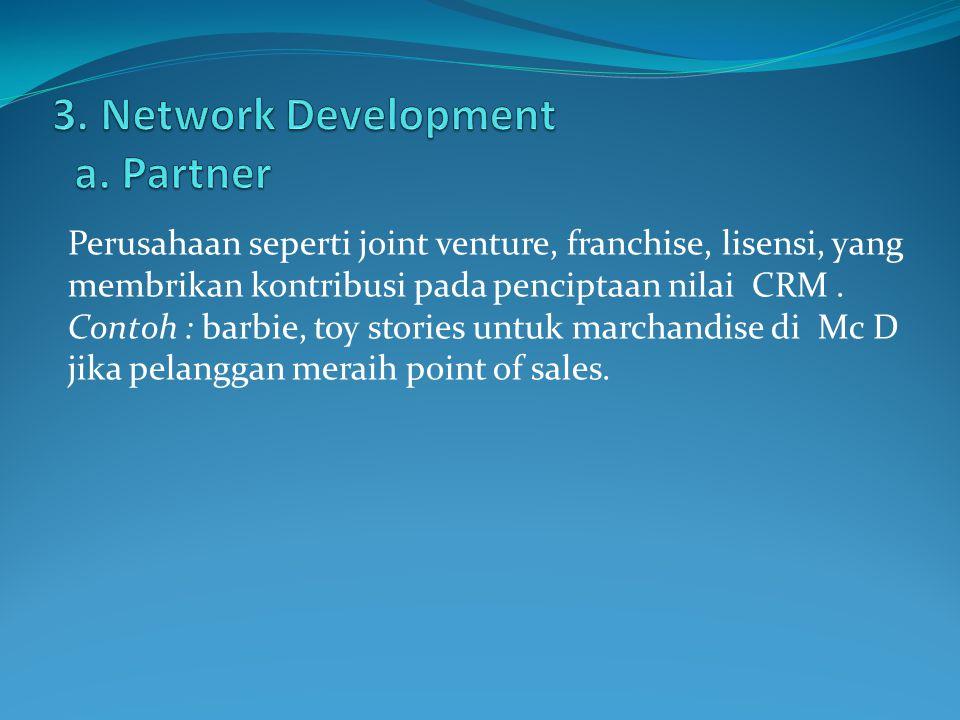 Perusahaan seperti joint venture, franchise, lisensi, yang membrikan kontribusi pada penciptaan nilai CRM. Contoh : barbie, toy stories untuk marchand