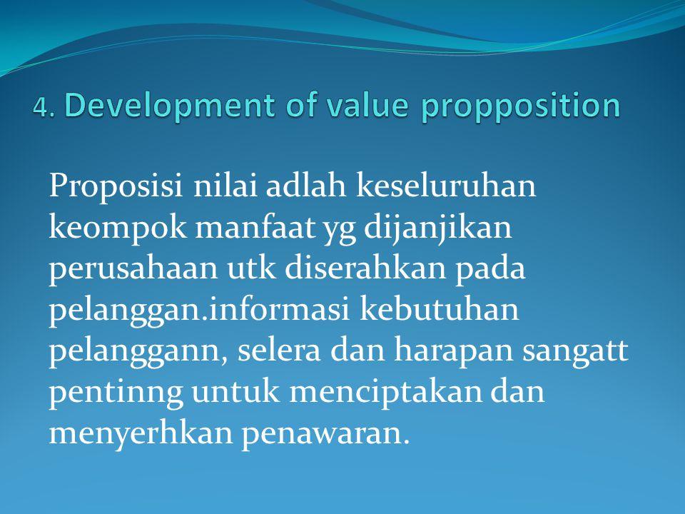 Proposisi nilai adlah keseluruhan keompok manfaat yg dijanjikan perusahaan utk diserahkan pada pelanggan.informasi kebutuhan pelanggann, selera dan ha