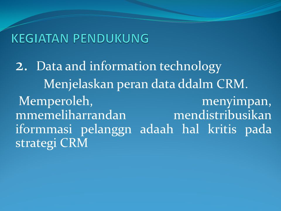 2. Data and information technology Menjelaskan peran data ddalm CRM. Memperoleh, menyimpan, mmemeliharrandan mendistribusikan iformmasi pelanggn adaah
