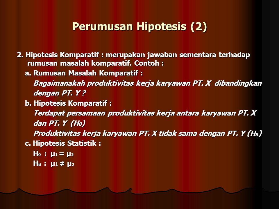 Perumusan Hipotesis (2) 2. Hipotesis Komparatif : merupakan jawaban sementara terhadap rumusan masalah komparatif. Contoh : a. Rumusan Masalah Kompara