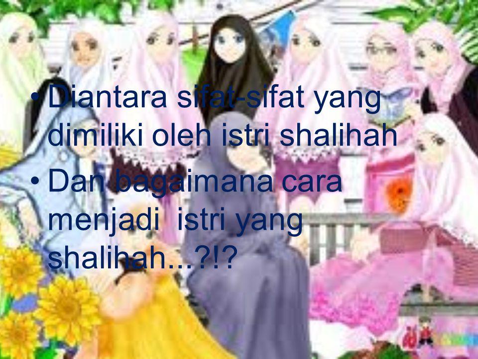 Diantara sifat-sifat yang dimiliki oleh istri shalihah Dan bagaimana cara menjadi istri yang shalihah...?!?
