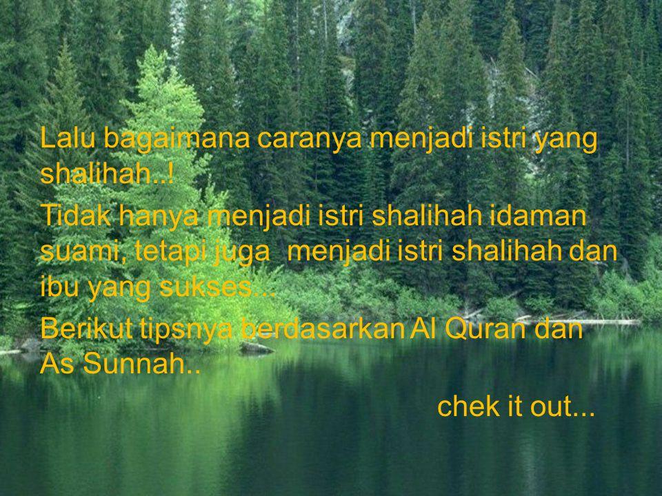 Lalu bagaimana caranya menjadi istri yang shalihah..! Tidak hanya menjadi istri shalihah idaman suami, tetapi juga menjadi istri shalihah dan ibu yang