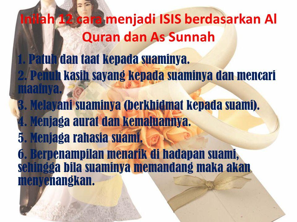 Inilah 12 cara menjadi ISIS berdasarkan Al Quran dan As Sunnah 1. Patuh dan taat kepada suaminya. 2. Penuh kasih sayang kepada suaminya dan mencari ma