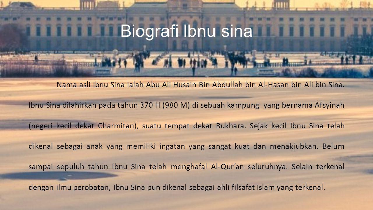 Biografi Ibnu sina Nama asli Ibnu Sina ialah Abu Ali Husain Bin Abdullah bin Al-Hasan bin Ali bin Sina. Ibnu Sina dilahirkan pada tahun 370 H (980 M)