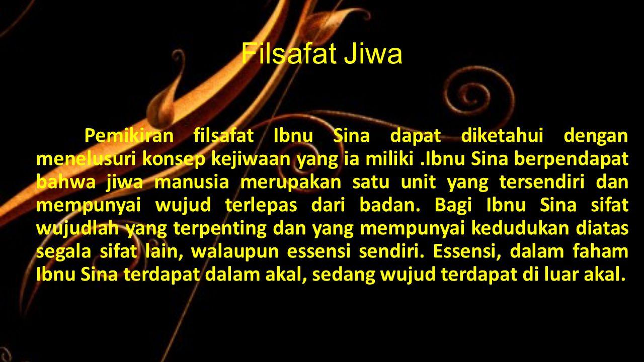 Filsafat Jiwa Pemikiran filsafat Ibnu Sina dapat diketahui dengan menelusuri konsep kejiwaan yang ia miliki.Ibnu Sina berpendapat bahwa jiwa manusia m