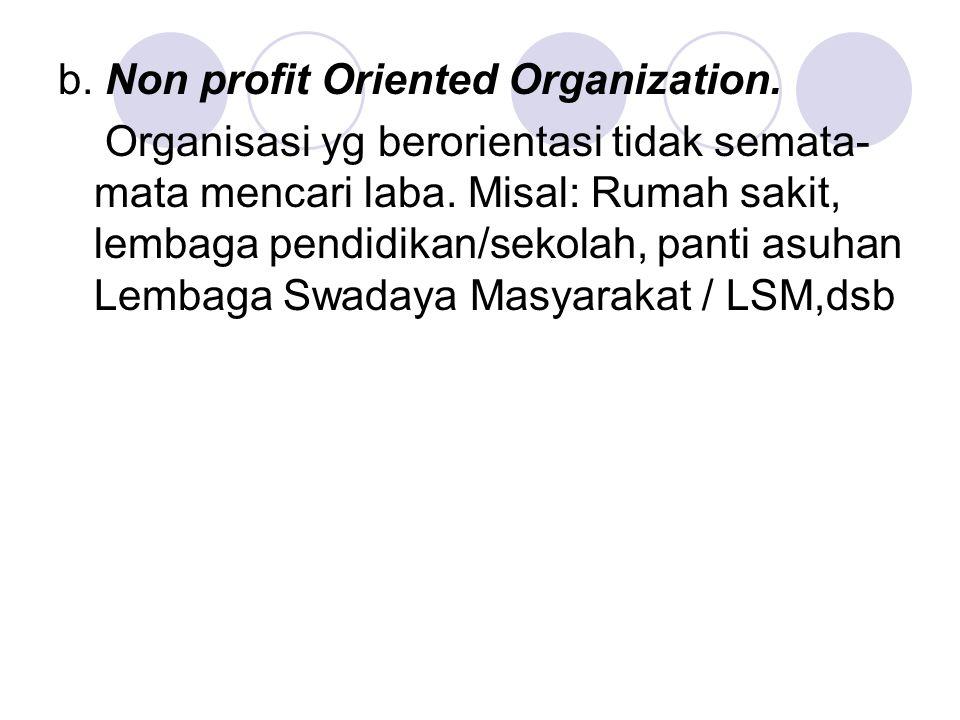 b. Non profit Oriented Organization. Organisasi yg berorientasi tidak semata- mata mencari laba. Misal: Rumah sakit, lembaga pendidikan/sekolah, panti