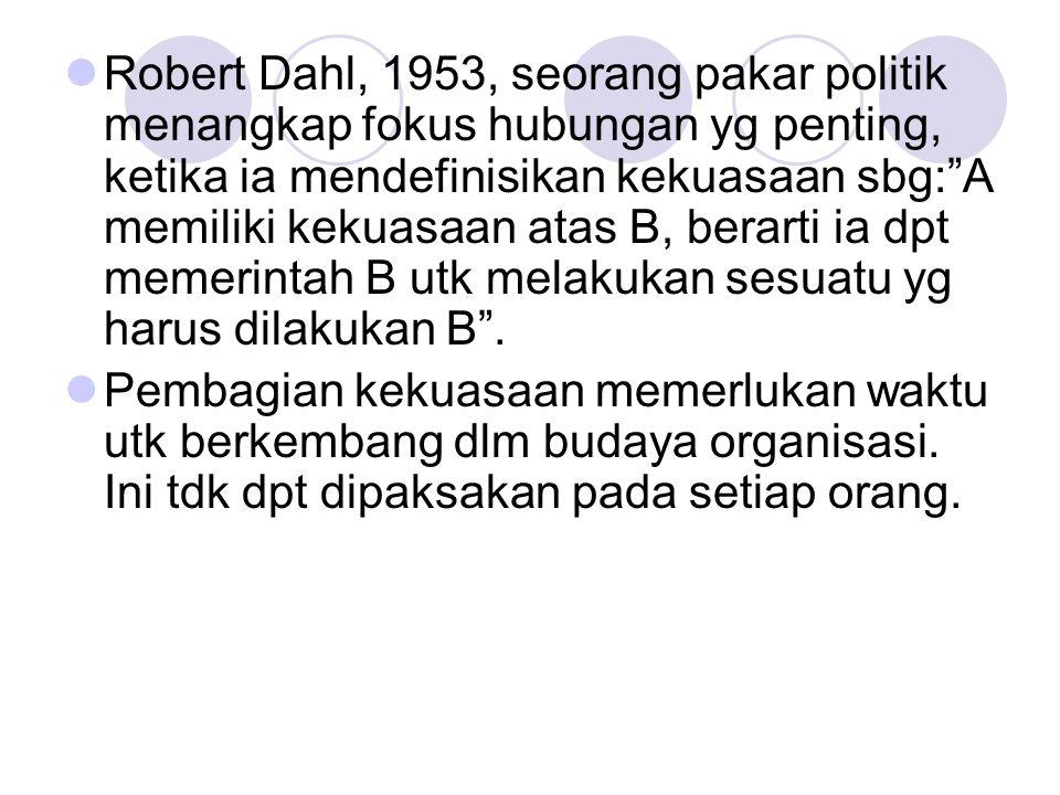 """Robert Dahl, 1953, seorang pakar politik menangkap fokus hubungan yg penting, ketika ia mendefinisikan kekuasaan sbg:""""A memiliki kekuasaan atas B, ber"""