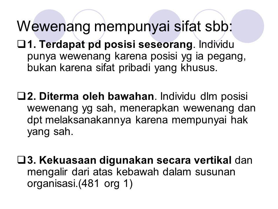 Wewenang mempunyai sifat sbb:  1. Terdapat pd posisi seseorang. Individu punya wewenang karena posisi yg ia pegang, bukan karena sifat pribadi yang k