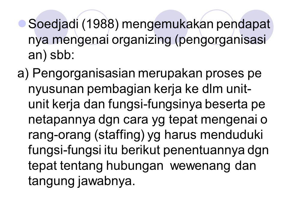 Soedjadi (1988) mengemukakan pendapat nya mengenai organizing (pengorganisasi an) sbb: a) Pengorganisasian merupakan proses pe nyusunan pembagian kerj