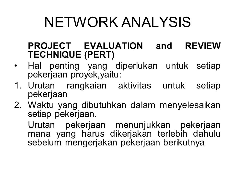NETWORK ANALYSIS PROJECT EVALUATION and REVIEW TECHNIQUE (PERT) Hal penting yang diperlukan untuk setiap pekerjaan proyek,yaitu: 1.Urutan rangkaian ak