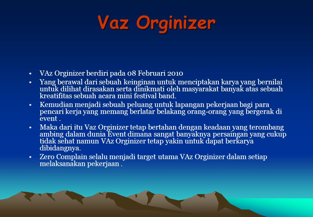 Vaz Orginizer VAz Orginizer berdiri pada 08 Februari 2010 Yang berawal dari sebuah keinginan untuk menciptakan karya yang bernilai untuk dilihat dirasakan serta dinikmati oleh masyarakat banyak atas sebuah kreatifitas sebuah acara mini festival band.