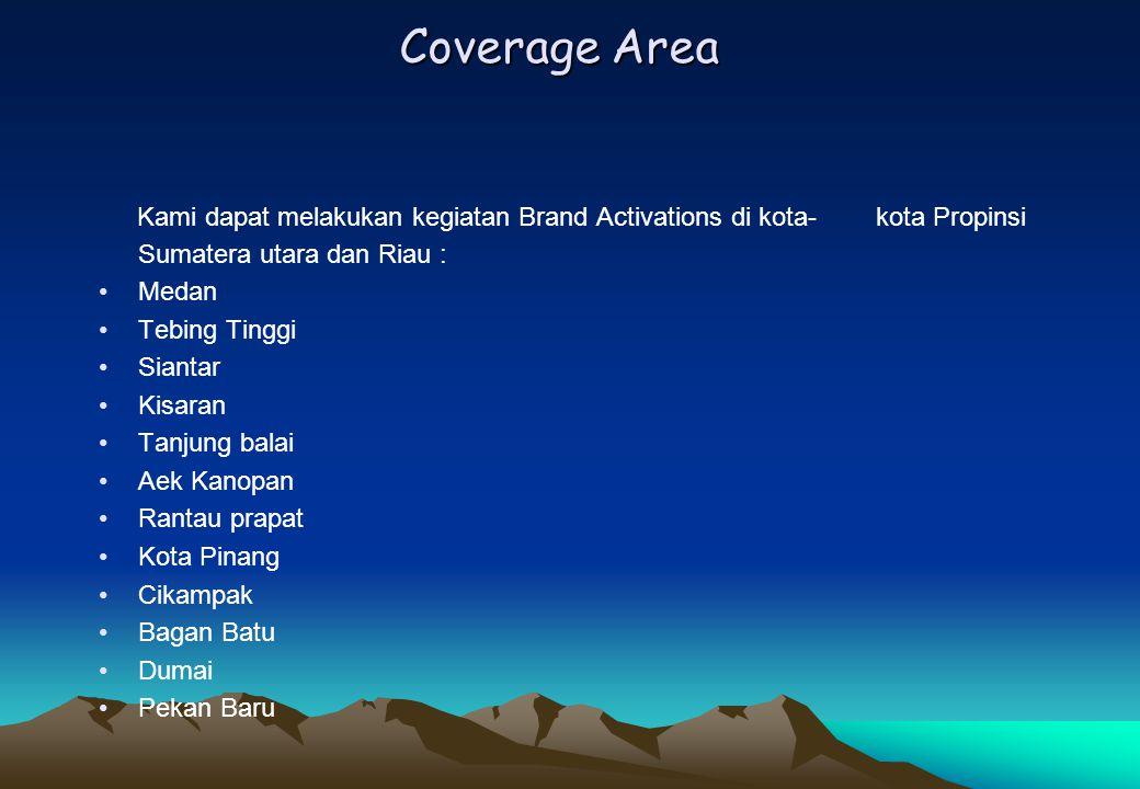 Coverage Area Kami dapat melakukan kegiatan Brand Activations di kota- kota Propinsi Sumatera utara dan Riau : Medan Tebing Tinggi Siantar Kisaran Tan