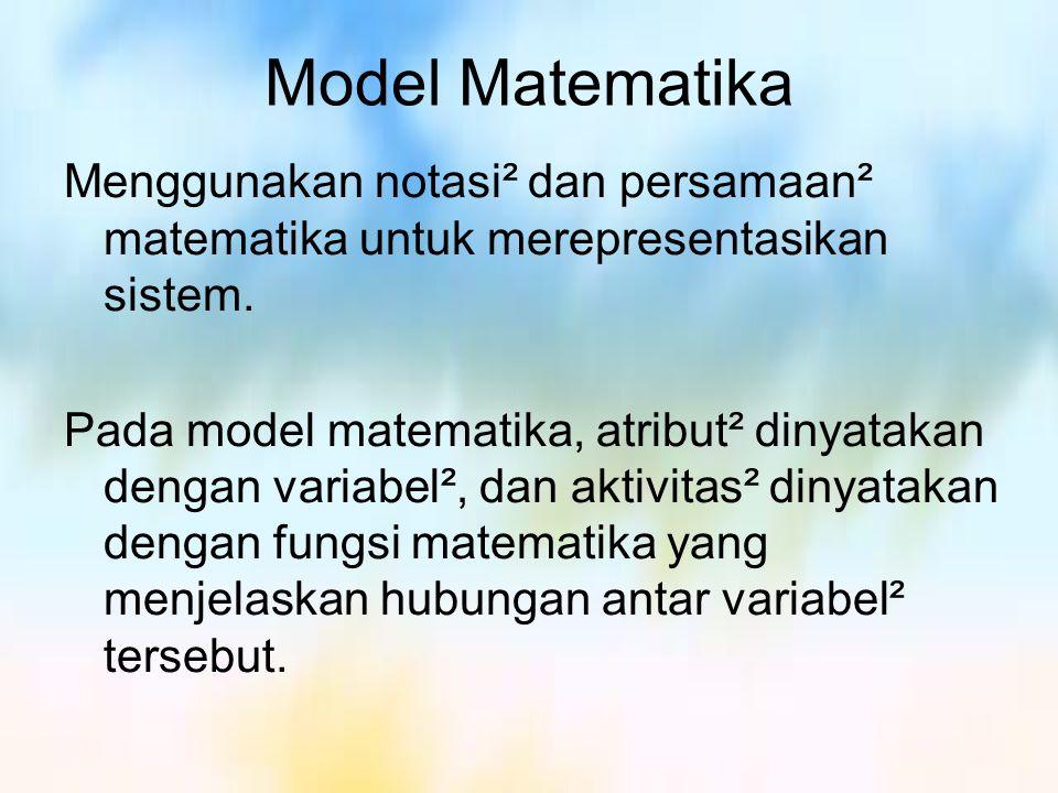 Model Matematika Menggunakan notasi² dan persamaan² matematika untuk merepresentasikan sistem. Pada model matematika, atribut² dinyatakan dengan varia