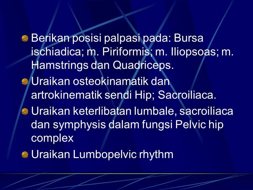 Berikan posisi palpasi pada: Bursa ischiadica; m. Piriformis; m. Iliopsoas; m. Hamstrings dan Quadriceps. Uraikan osteokinamatik dan artrokinematik se