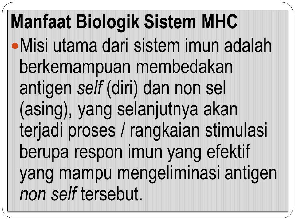 Manfaat Biologik Sistem MHC Misi utama dari sistem imun adalah berkemampuan membedakan antigen self (diri) dan non sel (asing), yang selanjutnya akan