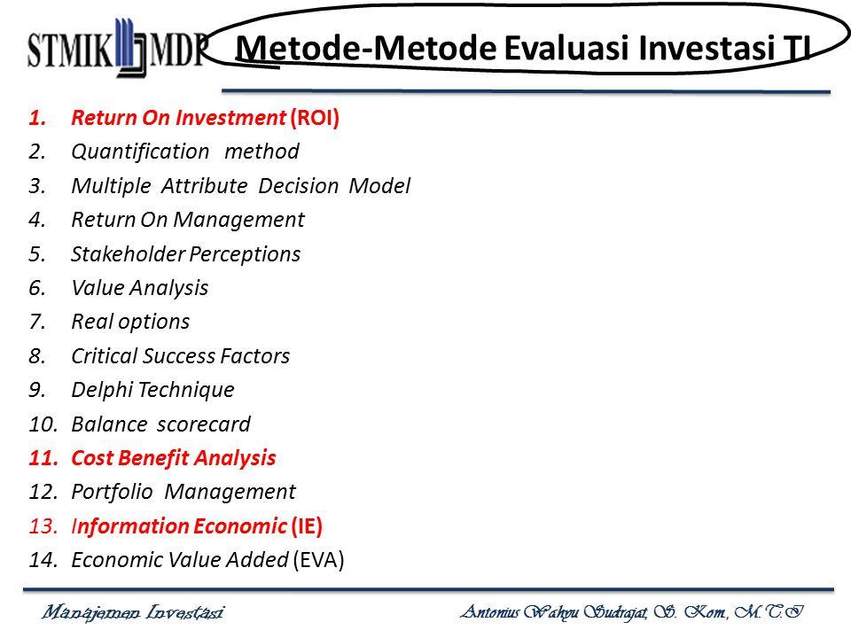 Manajemen Investasi Antonius Wahyu Sudrajat, S. Kom., M.T.I Metode-Metode Evaluasi Investasi TI 1.Return On Investment (ROI) 2.Quantification method 3