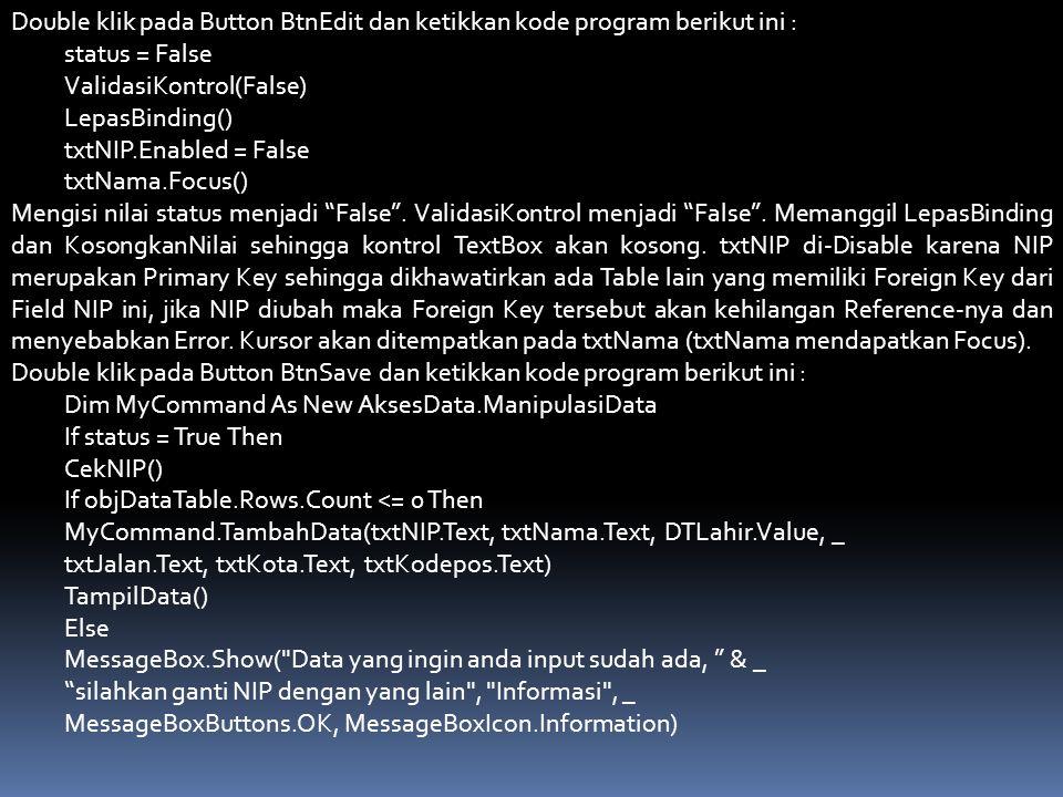 Double klik pada Button BtnEdit dan ketikkan kode program berikut ini : status = False ValidasiKontrol(False) LepasBinding() txtNIP.Enabled = False tx