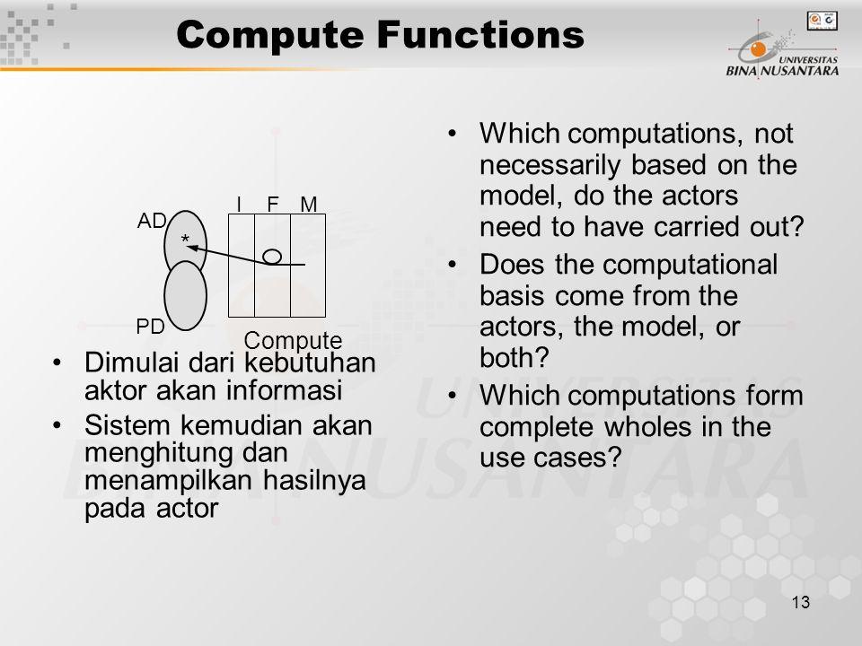 13 Compute Functions Dimulai dari kebutuhan aktor akan informasi Sistem kemudian akan menghitung dan menampilkan hasilnya pada actor Which computation