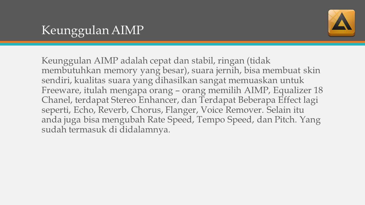 Keunggulan AIMP Keunggulan AIMP adalah cepat dan stabil, ringan (tidak membutuhkan memory yang besar), suara jernih, bisa membuat skin sendiri, kualitas suara yang dihasilkan sangat memuaskan untuk Freeware, itulah mengapa orang – orang memilih AIMP, Equalizer 18 Chanel, terdapat Stereo Enhancer, dan Terdapat Beberapa Effect lagi seperti, Echo, Reverb, Chorus, Flanger, Voice Remover.