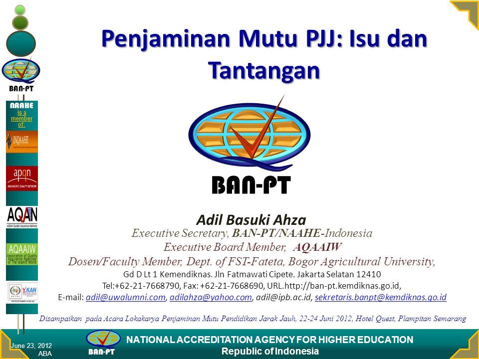 BAN-PT NATIONAL ACCREDITATION AGENCY FOR HIGHER EDUCATION Republic of Indonesia NAAHE is a member of: Penjaminan Mutu PJJ: Isu dan Tantangan Adil Basu