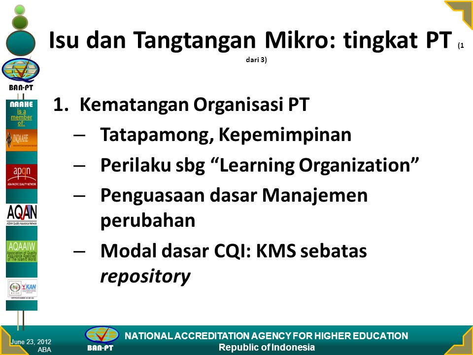 BAN-PT NATIONAL ACCREDITATION AGENCY FOR HIGHER EDUCATION Republic of Indonesia NAAHE is a member of: Isu dan Tangtangan Mikro: tingkat PT (2 dari 3) 2.Tingkat IQA – Disparitas dan kesenjangan yg besar – Interface: terutama dg stakeholders – Ketiadaan mitra June 23, 2012 ABA