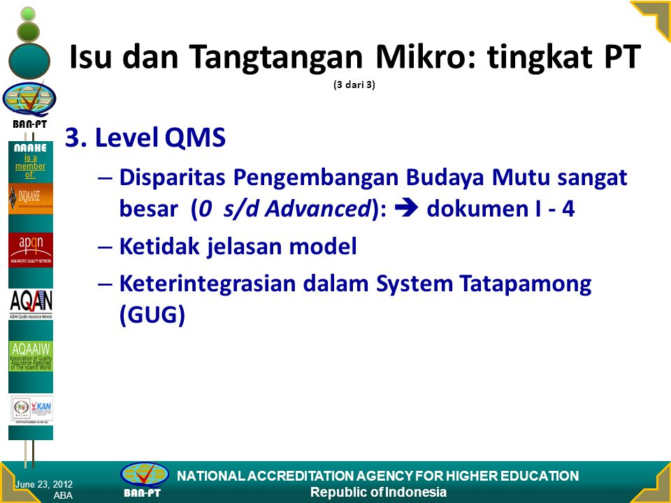 BAN-PT NATIONAL ACCREDITATION AGENCY FOR HIGHER EDUCATION Republic of Indonesia NAAHE is a member of: February 15, 2008 Purposes Accreditation Securing and improving the quality of higher education in Indonesia; Providing an appropriate Indonesian Label to accredited higher education programs & Institutions; Facilitating trans-national recognition of academic qualifications through a recognized label; Facilitating recognition of academic qualifications by the competent authorities; Protecting consumers against false information and low-quality university degrees and other qualifications;