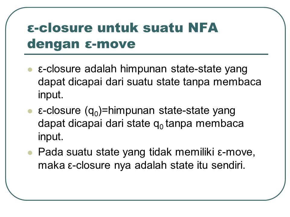 ε-closure untuk suatu NFA dengan ε-move ε-closure adalah himpunan state-state yang dapat dicapai dari suatu state tanpa membaca input. ε-closure (q 0