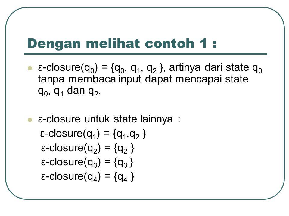 Dengan melihat contoh 1 : ε-closure(q 0 ) = {q 0, q 1, q 2 }, artinya dari state q 0 tanpa membaca input dapat mencapai state q 0, q 1 dan q 2. ε-clos