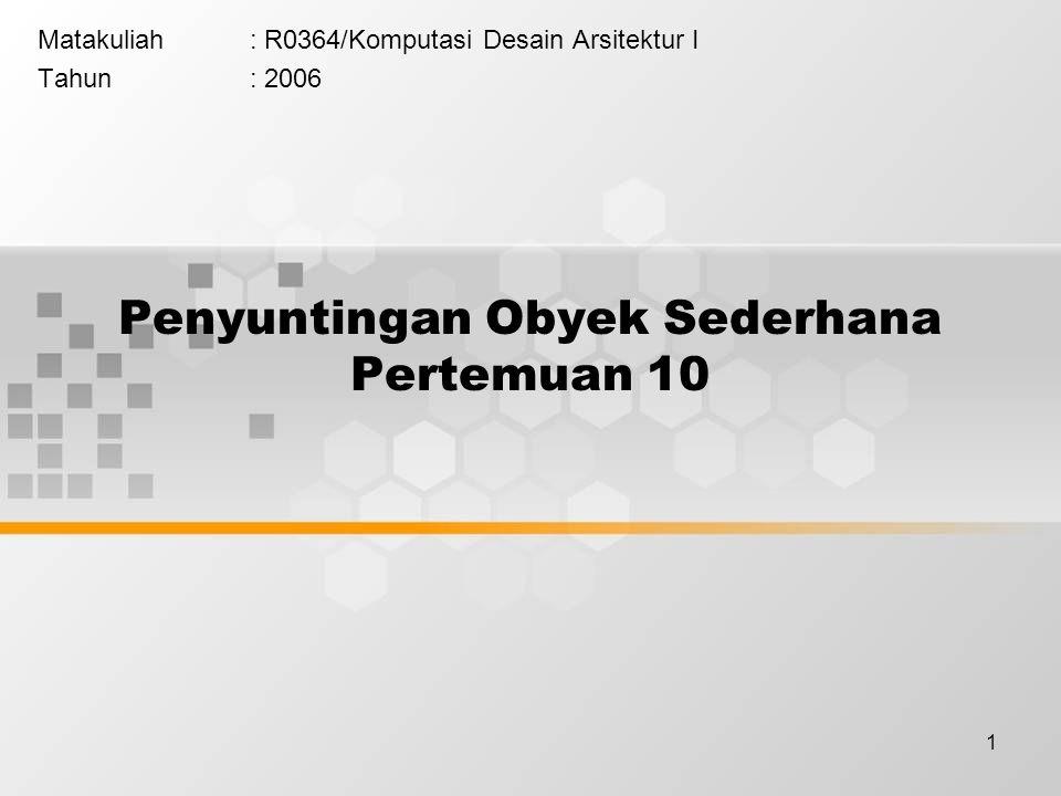 1 Penyuntingan Obyek Sederhana Pertemuan 10 Matakuliah: R0364/Komputasi Desain Arsitektur I Tahun: 2006