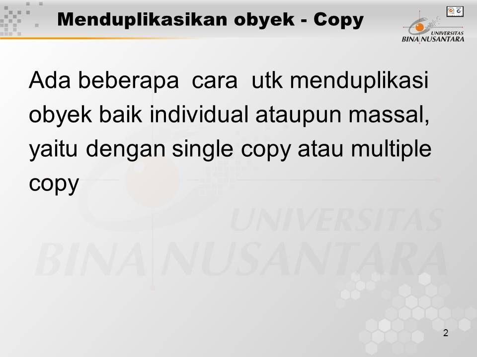 2 Menduplikasikan obyek - Copy Ada beberapa cara utk menduplikasi obyek baik individual ataupun massal, yaitu dengan single copy atau multiple copy