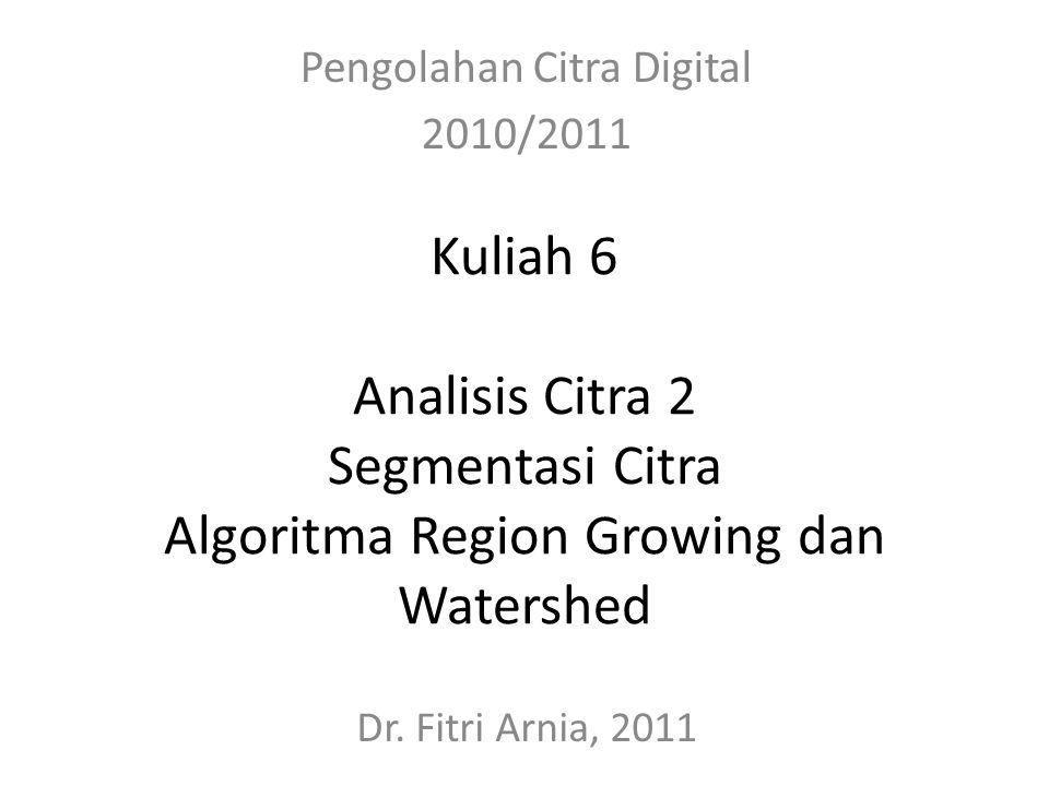 Kuliah 6 Analisis Citra 2 Segmentasi Citra Algoritma Region Growing dan Watershed Pengolahan Citra Digital 2010/2011 Dr. Fitri Arnia, 2011