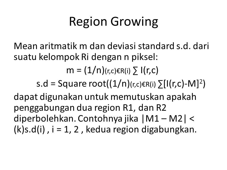 Region Growing Mean aritmatik m dan deviasi standard s.d. dari suatu kelompok Ri dengan n piksel: m = (1/n) (r,c)€R(i) ∑ I(r,c) s.d = Square root((1/n