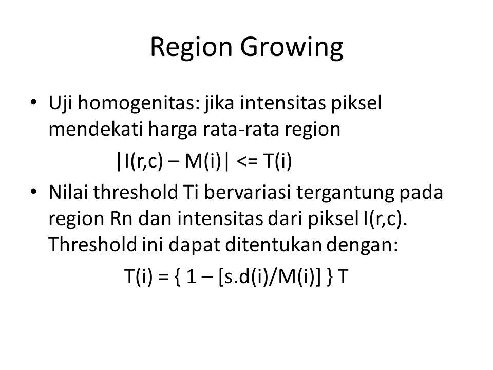 Region Growing Uji homogenitas: jika intensitas piksel mendekati harga rata-rata region |I(r,c) – M(i)| <= T(i) Nilai threshold Ti bervariasi tergantu